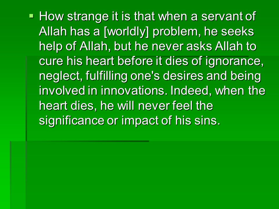 How strange it is that when a servant of Allah has a [worldly] problem, he seeks help of Allah, but he never asks Allah to cure his heart before it dies of ignorance, neglect, fulfilling one s desires and being involved in innovations.